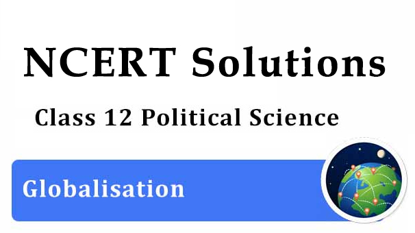 NCERT Solutions for Class 12 Political Science Chapter 9 Globalisation